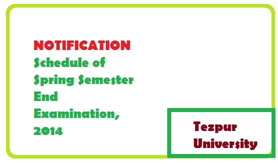 NOTIFICATION for Schedule of Spring Semester End Examination, 2014 of Tezpur University is out.