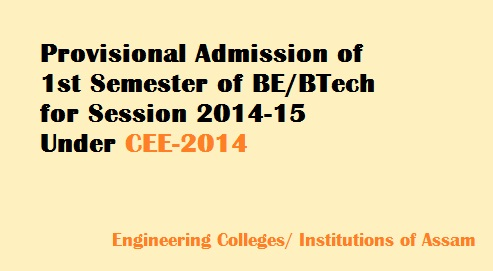 Counseling for Provisional Admission into 1st Sem. BE/B. Tech Courses will be started from 14th July of 2014 for the various engineering colleges and institutions of Assam through CEE -2014